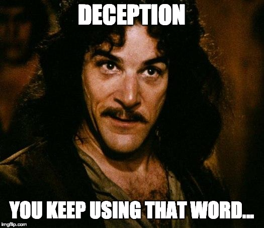 DECEPTION: YOU KEEP USING THAT WORD…
